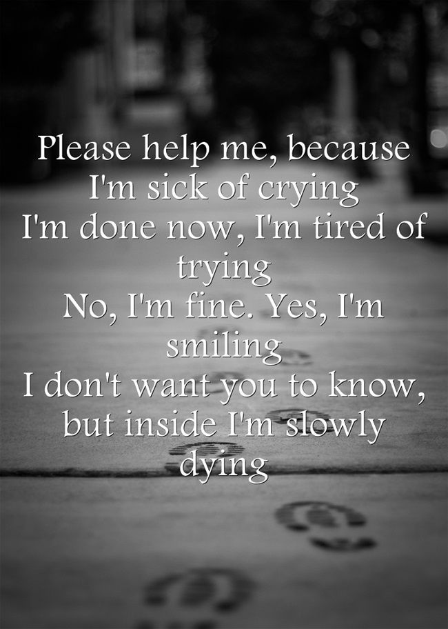 Please Help Me Because I M Sick Of Crying I M Done Now I M Tired Of Trying No Writing Quotes Words Quotes