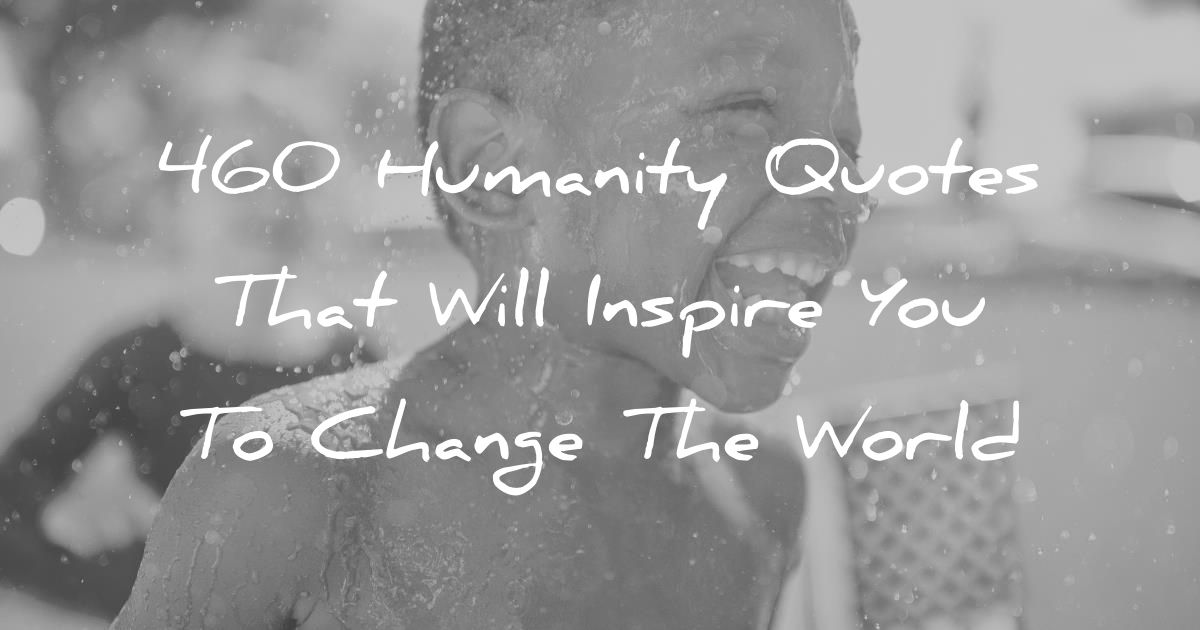 190 Humanity Quotes That Will Inspire You To Change The World Humanity Quotes Good Human Being Quotes Life Quotes To Live By