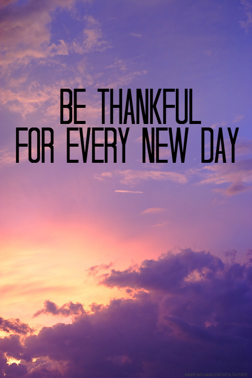 Be thankful for every new day
