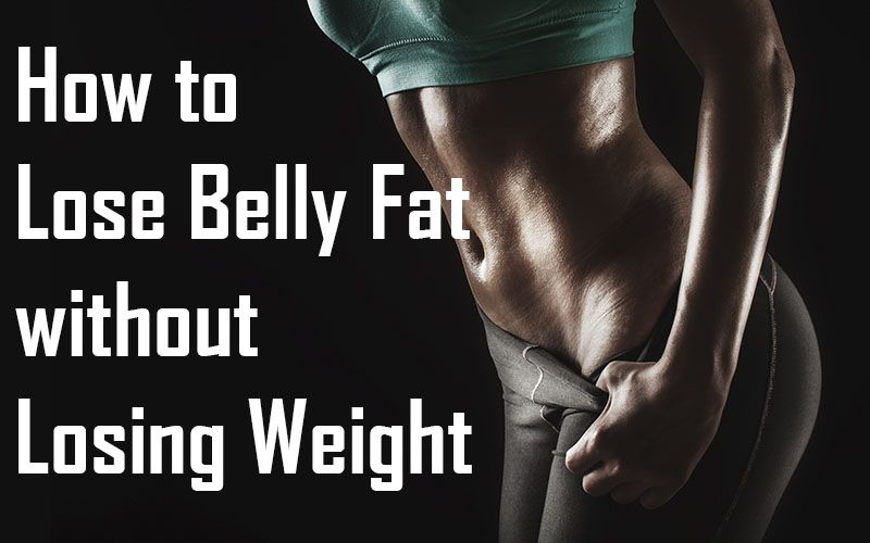 13 Tips On How To Lose Belly Fat Without Losing Weight Fitness