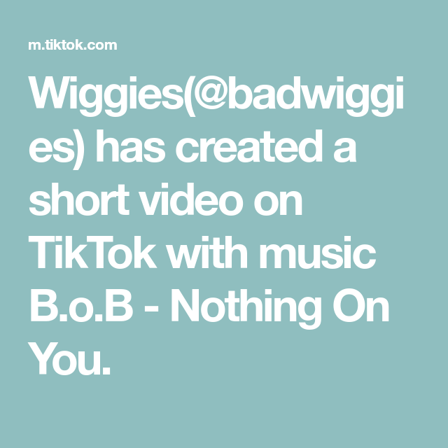 Wiggies Badwiggies Has Created A Short Video On Tiktok With Music B O B Nothing On You Bob Music Video