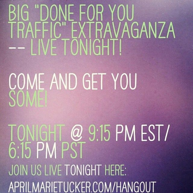 """BIG """"Done for you TRAFFIC"""" Extravaganza -- LIVE Tonight! Come and get you some! Tonight @ 9:15 PM EST/ 6:15 PM PST Join us live tonight here: www.AprilMarieTucker.com/hangout"""
