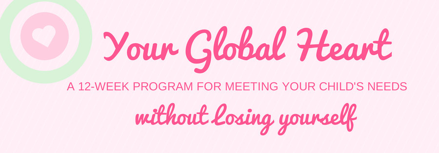 Your Global Heart:  A 12-week Program for Meeting Your Child's Needs Without Losing Yourself