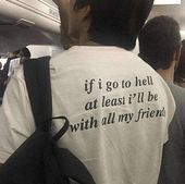 Photo of IF I GO TO HELL AT LEAST I'LL BE WITH ALL MY FRIENDS TEE Cosmiqu