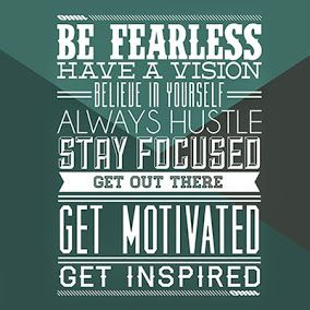 Be Fearless, Have a vision, Believe in Yourself, Always Hustle, Stay Focused…