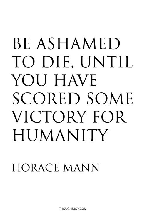 Be Ashamed To Die Until You Have Scored Some Victory For Humanity