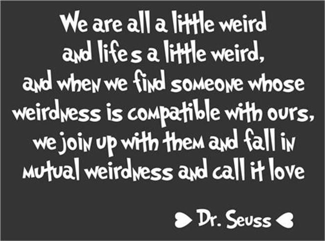 We Are All A Little Weird Weirdness Called Love Dr Seuss Quote