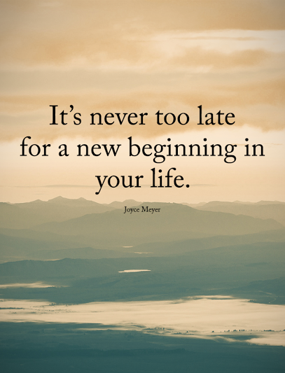 It Is Never Too Late For A New Beginning In Your Life Positive Quotes Beginning Quotes New Beginning Quotes