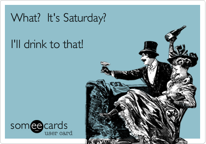 What It S Saturday I Ll Drink To That Funny Drinking Quotes Drinking Quotes Funny Quotes
