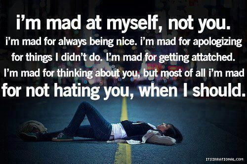 I'm mad at myself, not you. I'm mad for always being nice. I'm mad for apologizing for things I didn't do. I'm mad for getting attached. I'm mad for thinking about you, but most of all I'm mad for not hating you, when I should.
