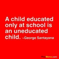 A child educated only at school is an uneducated child. ~ George Santayana    I wish more people knew/believe this! A teacher and the school can only do so much! It is the parents, care givers, family and friends who really educate a child in the areas that matter.