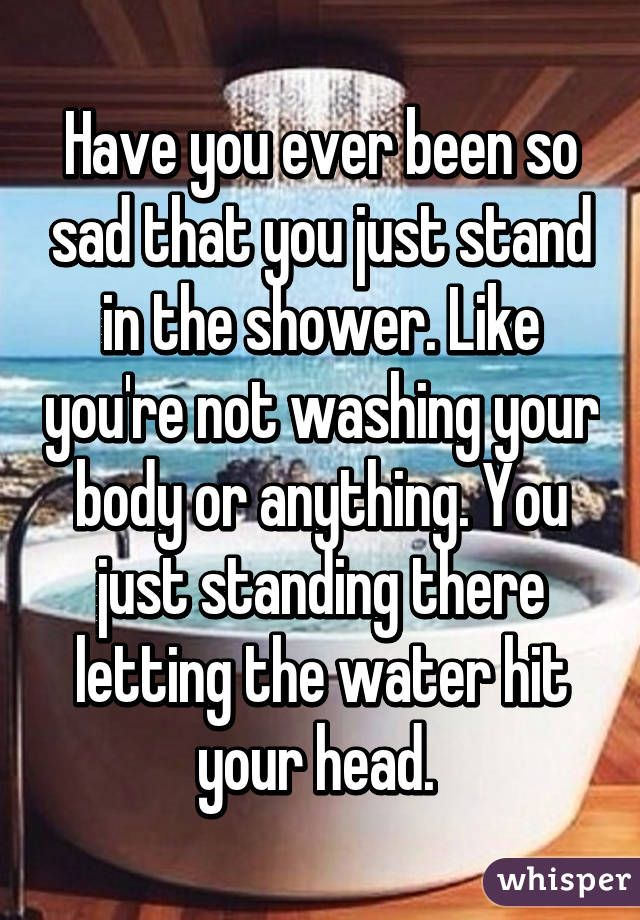 Have you ever been so sad that you just stand in the shower. Like you're not washing your body or anything. You just standing there letting the water hit your head.