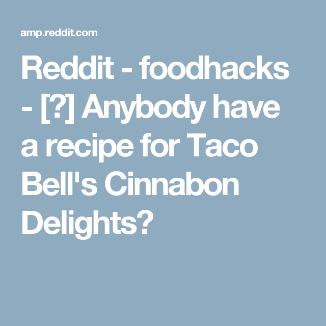 Reddit - foodhacks - [?] Anybody have a recipe for Taco Bell's Cinnabon Delights?