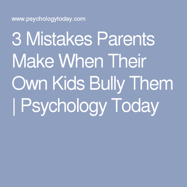 3 Mistakes Parents Make When Their Own Kids Bully Them | Psychology Today