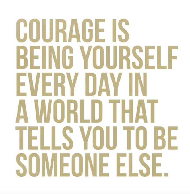 Courage is being yourself every day in a world that tells