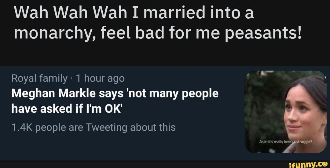 Wah Wah Wah I Married Into A Monarchy Feel Bad For Me Peasants Royal Family 1 Hour Ago Meghan Markle Says Not Many People Have Asked If I M Ok 1 4k Peop