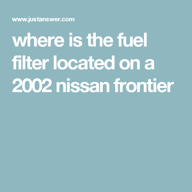 where is the fuel filter located on a 2002 nissan frontier nissan, filters