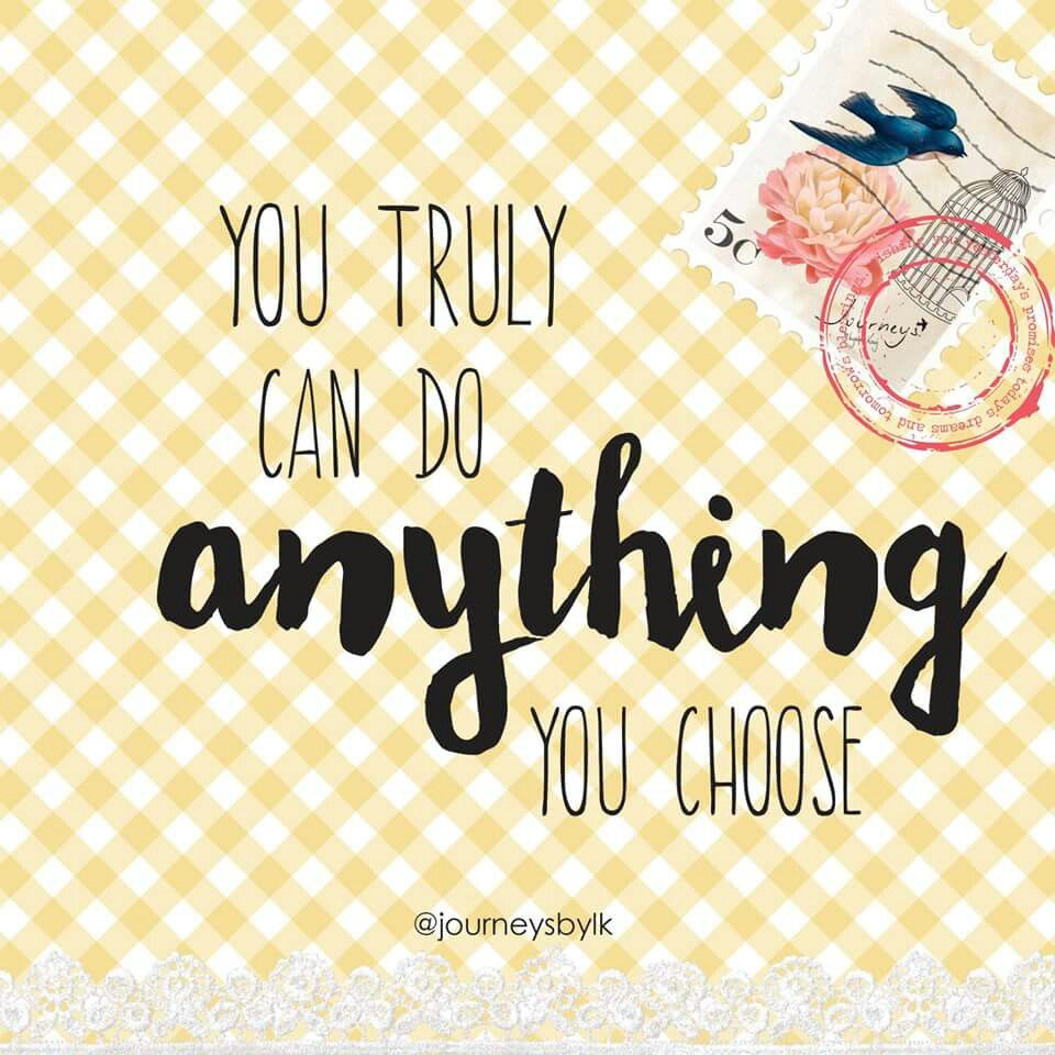 You can do anything you choose, just believe...