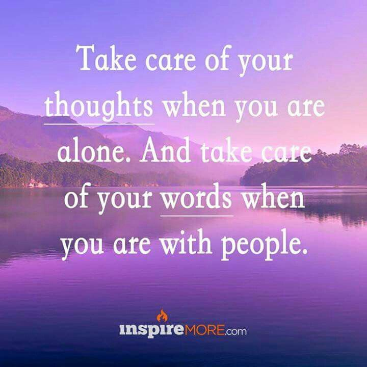 Take care of your thoughts when you are alone. And take care of ...