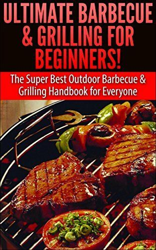 Ultimate Barbecue and Grilling for Beginners: The Super Best Outdoor Barbecue and Grilling Handbook for Everyone by Claire Daniels