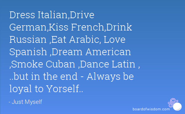 161db11d4 Dress Italian,Drive German,Kiss French,Drink Russian ,Eat Arabic, Love  Spanish ,Dream American ,Smoke Cuban ,Dance Latin , ..but in the end -  Always be ...