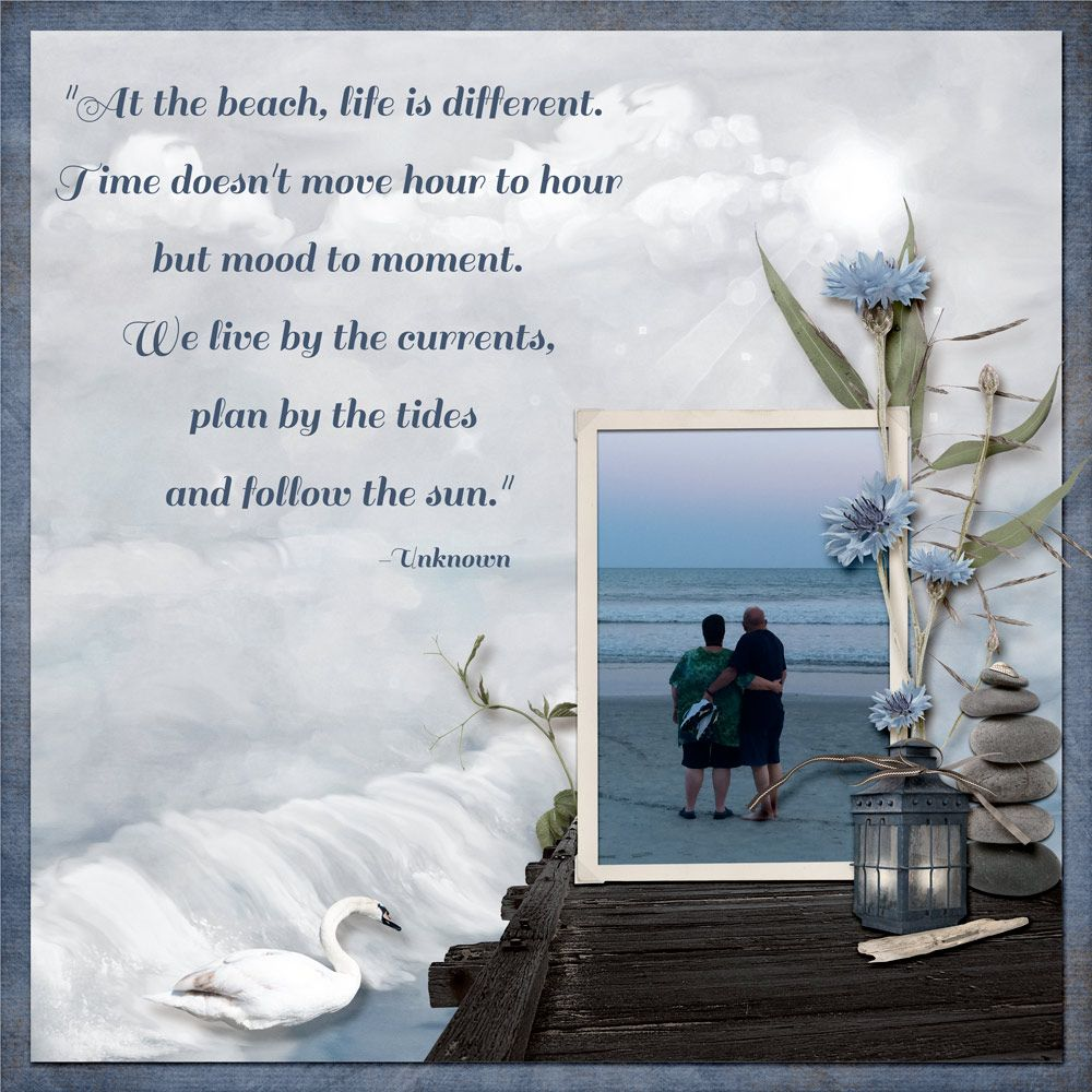 At the beach, life is different.  Time doesn't move hour to hour but mood to moment.  We live by the currents, plan by the tides and follow the sun.  This is a beautiful quote and perfectly suited to this page made with Misty Cove by #CarinGrobe.  It's on sale now at #theStudio.  #digitalscrapbooking
