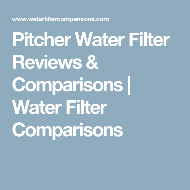 Pitcher Water Filter Reviews Comparisons Water Filter Comparisons Water Filter Review Drinking Water Filter Water Filter