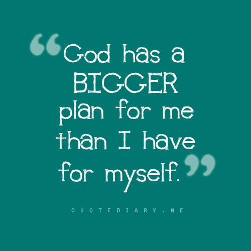 """God has a bigger plan for me than I have for myself ..."