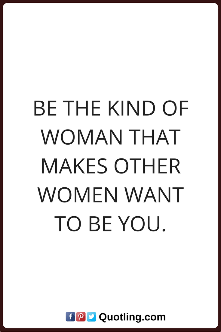 Woman Quotes Be The Kind Of Woman That Makes Other Women Want To Be