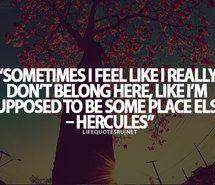 Sometimes I feel like I really don\'t belong here, like I\'m ...