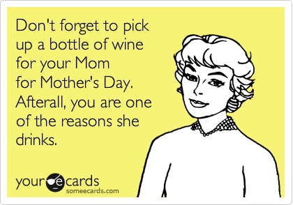 Don T Forget To Pick Up A Bottle Or Wine For Your Mom For Mother S Day Afterall You Are One Of The Reasons She Drinks Humor Ecards Funny Funny Quotes