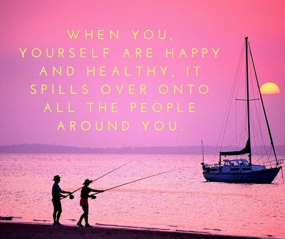 When you, yourself are happy and healthy, it spills over onto all the people around you.