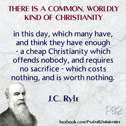 """There is a common, worldly kind of Christianity in this day, which many have, and think they have enough-a cheap Christianity which offends nobody, and requires no sacrifice-which costs nothing, and is worth nothing."" - J.C. Ryle"