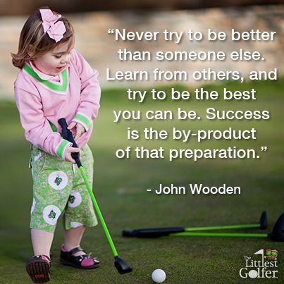 """""""Never try to be better than someone else.  Learn from others and try to be the best you can be.  Success is the by-product of that preparation.""""  -John Wooden"""