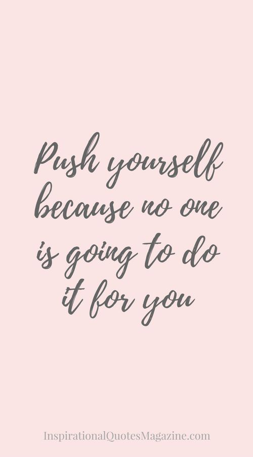 Push yourself because no one is going to do it for you.