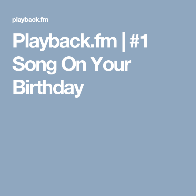 Playback.fm | #1 Song On Your Birthday