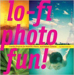 Lo-Fi Photo Fun!: Creative Projects for Polaroid, Plastic, And Pinhole Cameras: Adam Bronkhorst: 9781452103303: Amazon.com: Books