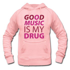 GOOD MUSIC IS MY DRUG...