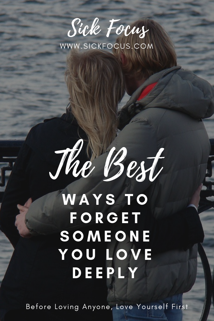 How To Forget Someone You Love Learn The Best Ways To Move On After