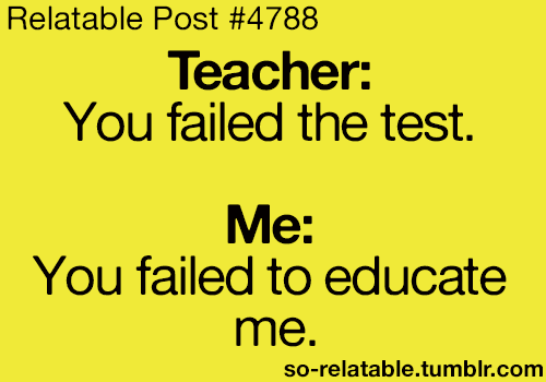 New Funny Comebacks  Teacher: You failed the test  Me: You failed to educate me