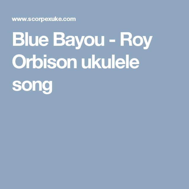 Blue Bayou Roy Orbison Ukulele Song Ukulele Pinterest