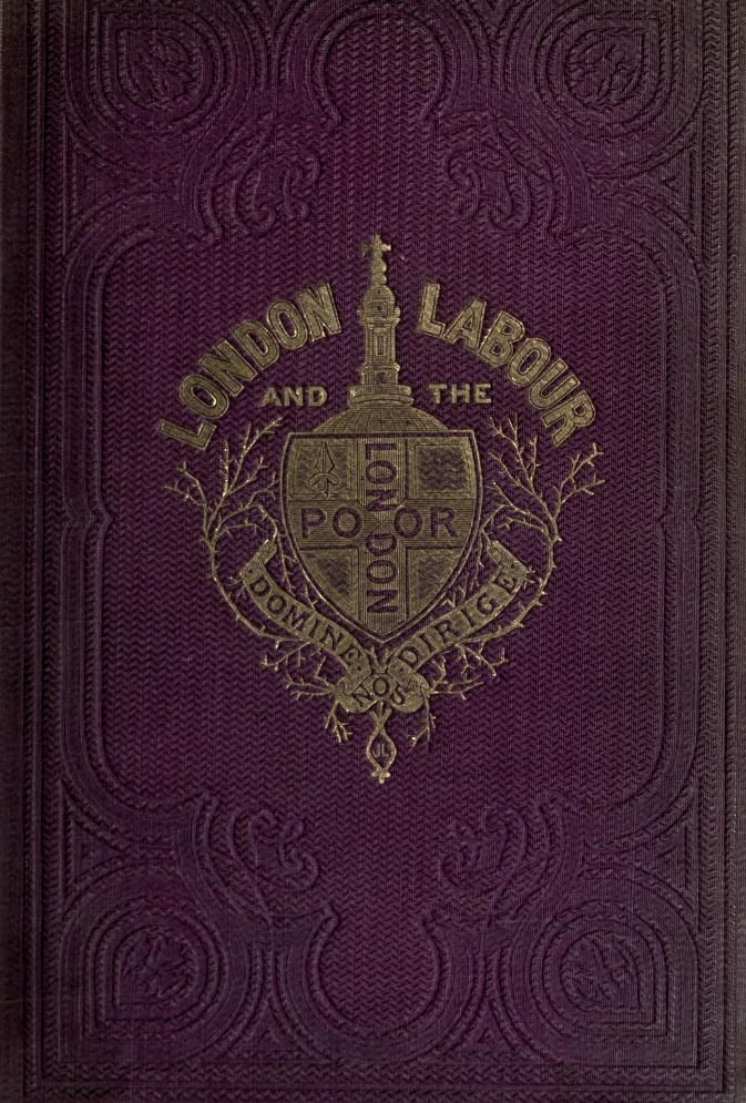 London labour and the London poor : a cyclopaedia of the condition and earnings of those that will work, those that cannot work, and those that will not work by Mayhew, Henry, 1812-1887; Tuckniss, William  Published 1861    https://ia700406.us.archive.org/BookReader/BookReaderImages.php?zip=/8/items/londonlabourlond01mayhrich/londonlabourlond01mayhrich_jp2.zip&file=londonlabourlond01mayhrich_jp2/londonlabourlond01mayhrich_0001.jp2&scale=4&rotate=0