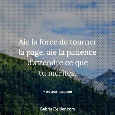 Aie la force de tourner la page. Aie la patience d'attendre ce que tu mérites.