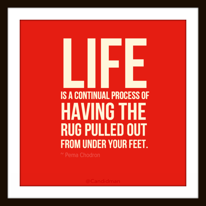 """""""Life Is A Continual Process Of Having The Rug Pulled Out"""