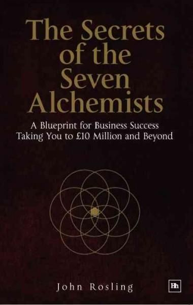 The secrets of the seven alchemists a blueprint for business the secrets of the seven alchemists a blueprint for business success taking you to 10 million and beyond malvernweather Image collections