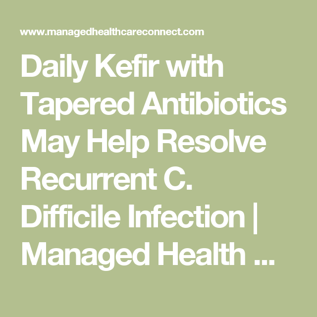 Daily Kefir with Tapered Antibiotics May Help Resolve Recurrent C. Difficile Infection | Managed Health Care Connect