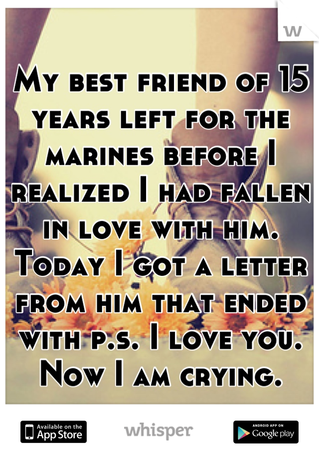 My best friend of 15 years left for the marines before I realized I