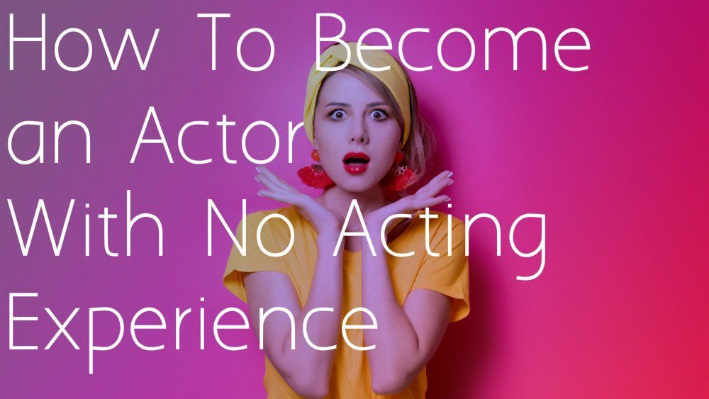 How To Become an Actor With No Acting Experience