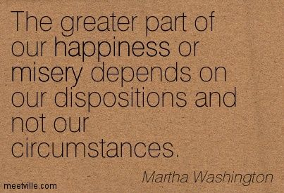 The greater part of our happiness or misery depends on our