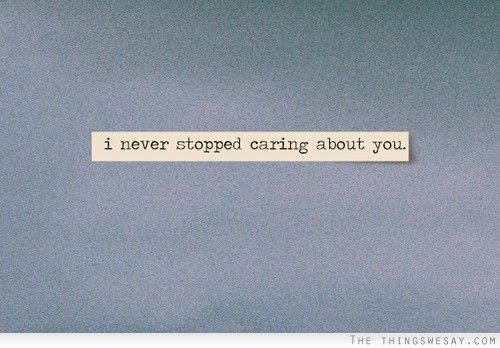 I Never Stopped Caring About You Stop Caring Quotes Stop Caring Words Of Wisdom